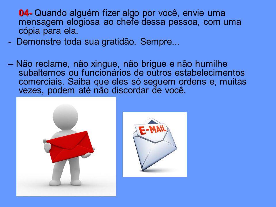 04- 04- Quando alguém fizer algo por você, envie uma mensagem elogiosa ao chefe dessa pessoa, com uma cópia para ela.