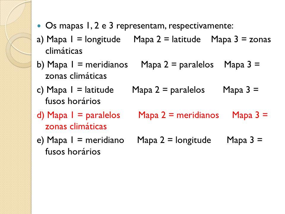Os mapas 1, 2 e 3 representam, respectivamente: a) Mapa 1 = longitude Mapa 2 = latitude Mapa 3 = zonas climáticas b) Mapa 1 = meridianos Mapa 2 = para