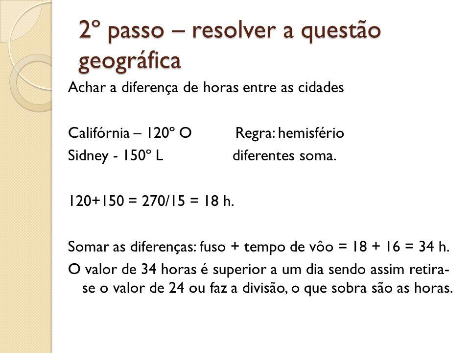2º passo – resolver a questão geográfica Achar a diferença de horas entre as cidades Califórnia – 120º O Regra: hemisfério Sidney - 150º L diferentes