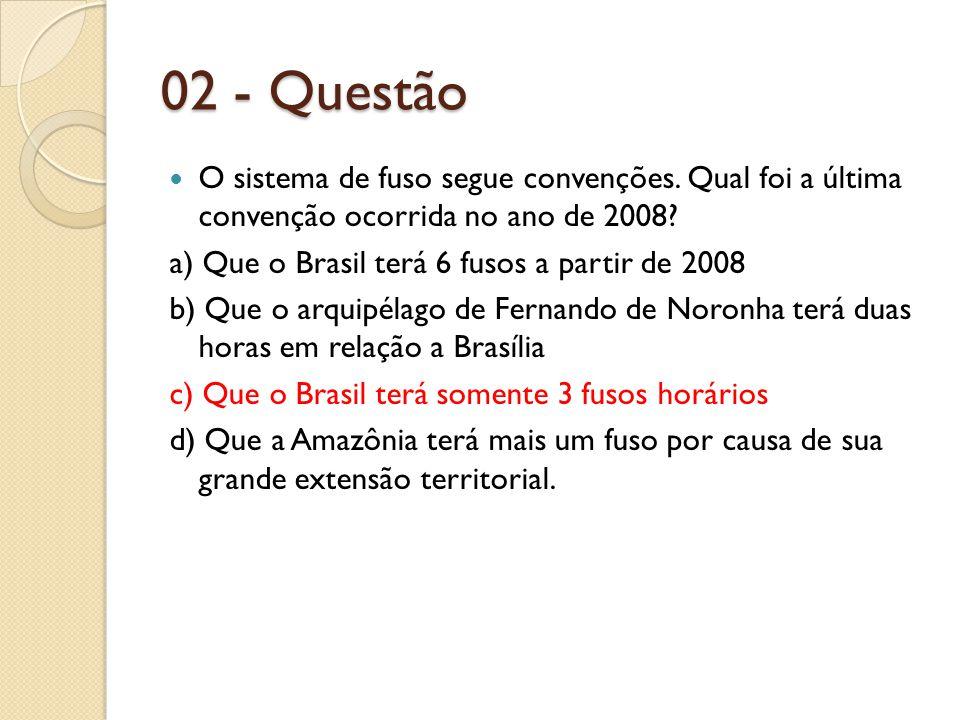 02 - Questão O sistema de fuso segue convenções. Qual foi a última convenção ocorrida no ano de 2008? a) Que o Brasil terá 6 fusos a partir de 2008 b)