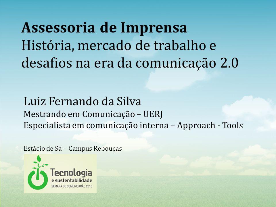 Luiz Fernando da Silva Mestrando em Comunicação – UERJ Especialista em comunicação interna – Approach - Tools Assessoria de Imprensa História, mercado de trabalho e desafios na era da comunicação 2.0 Estácio de Sá – Campus Rebouças