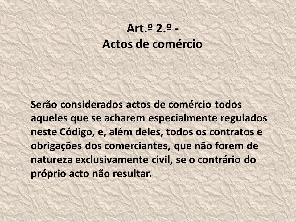 Art.º 2.º - Actos de comércio Serão considerados actos de comércio todos aqueles que se acharem especialmente regulados neste Código, e, além deles, todos os contratos e obrigações dos comerciantes, que não forem de natureza exclusivamente civil, se o contrário do próprio acto não resultar.