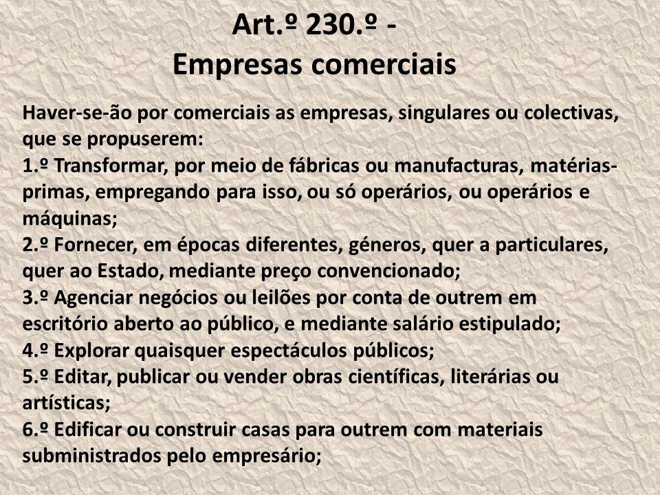 Art.º 230.º - Empresas comerciais Haver-se-ão por comerciais as empresas, singulares ou colectivas, que se propuserem: 1.º Transformar, por meio de fábricas ou manufacturas, matérias- primas, empregando para isso, ou só operários, ou operários e máquinas; 2.º Fornecer, em épocas diferentes, géneros, quer a particulares, quer ao Estado, mediante preço convencionado; 3.º Agenciar negócios ou leilões por conta de outrem em escritório aberto ao público, e mediante salário estipulado; 4.º Explorar quaisquer espectáculos públicos; 5.º Editar, publicar ou vender obras científicas, literárias ou artísticas; 6.º Edificar ou construir casas para outrem com materiais subministrados pelo empresário;