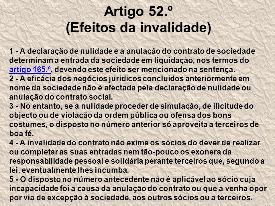 Artigo 52.º (Efeitos da invalidade) 1 - A declaração de nulidade e a anulação do contrato de sociedade determinam a entrada da sociedade em liquidação, nos termos do artigo 165.º, devendo este efeito ser mencionado na sentença.