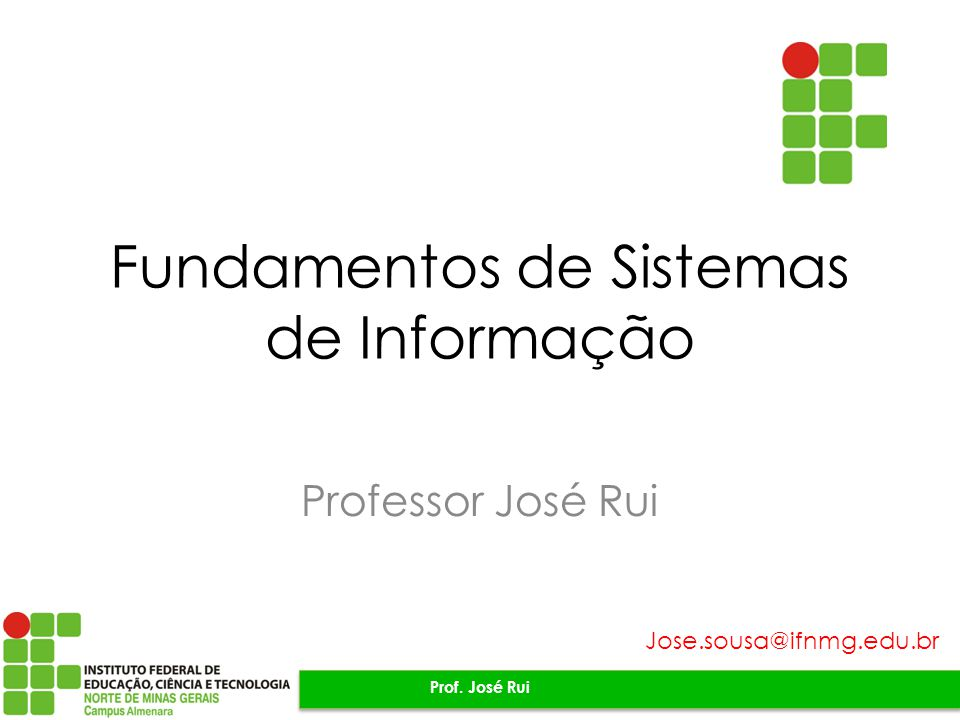 Fundamentos de Sistemas de Informação Professor José Rui Prof. José Rui Jose.sousa@ifnmg.edu.br