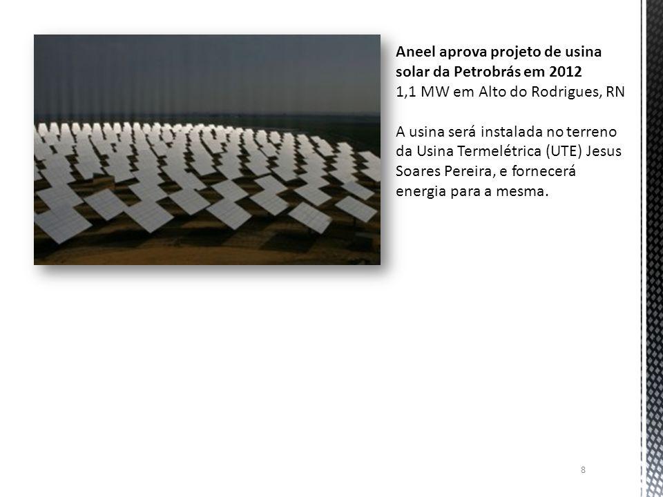 8 Aneel aprova projeto de usina solar da Petrobrás em 2012 1,1 MW em Alto do Rodrigues, RN A usina será instalada no terreno da Usina Termelétrica (UT