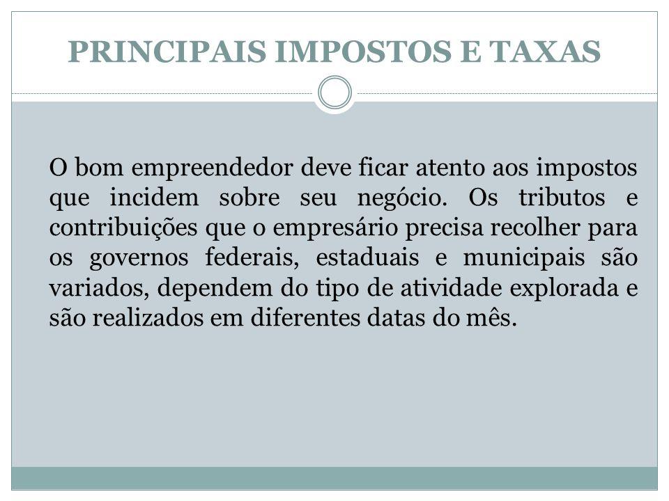 PRINCIPAIS IMPOSTOS E TAXAS O bom empreendedor deve ficar atento aos impostos que incidem sobre seu negócio. Os tributos e contribuições que o empresá