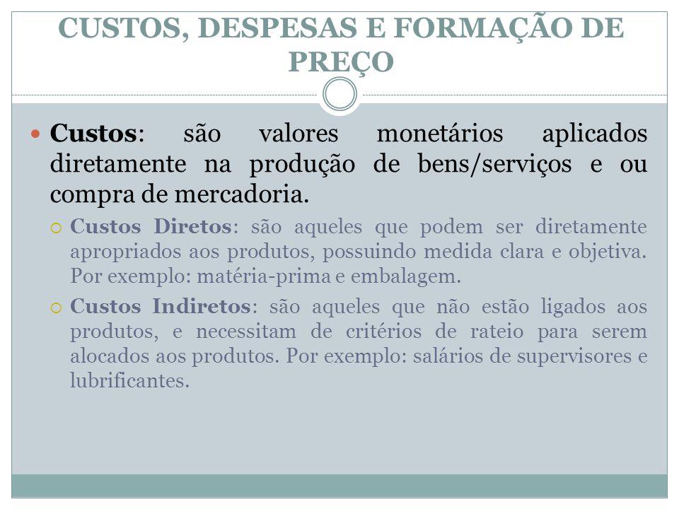 CUSTOS, DESPESAS E FORMAÇÃO DE PREÇO Custos: são valores monetários aplicados diretamente na produção de bens/serviços e ou compra de mercadoria.  Cu