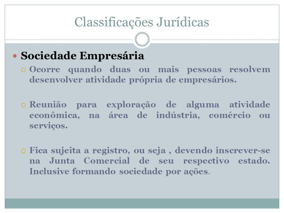 Classificações Jurídicas Sociedade Empresária  Ocorre quando duas ou mais pessoas resolvem desenvolver atividade própria de empresários.  Reunião pa
