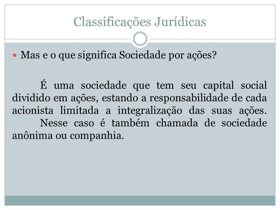 Classificações Jurídicas Mas e o que significa Sociedade por ações? É uma sociedade que tem seu capital social dividido em ações, estando a responsabi