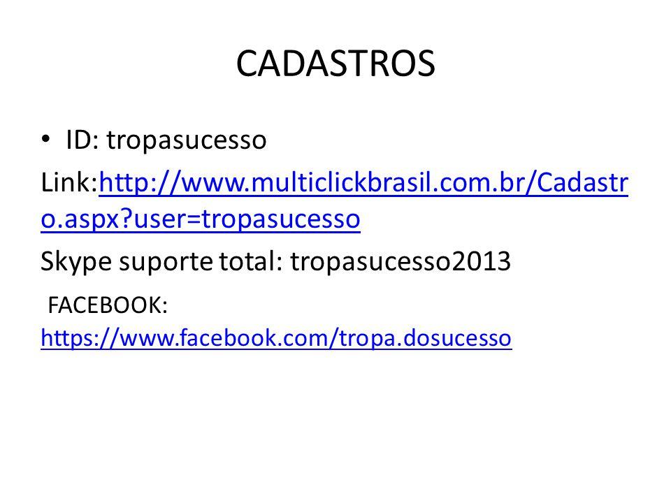 CADASTROS ID: tropasucesso Link:http://www.multiclickbrasil.com.br/Cadastr o.aspx user=tropasucessohttp://www.multiclickbrasil.com.br/Cadastr o.aspx user=tropasucesso Skype suporte total: tropasucesso2013 FACEBOOK: https://www.facebook.com/tropa.dosucesso https://www.facebook.com/tropa.dosucesso