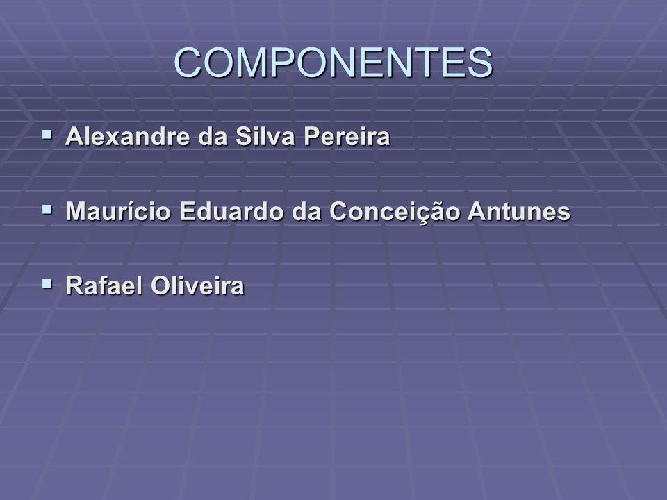 COMPONENTES  Alexandre da Silva Pereira  Maurício Eduardo da Conceição Antunes  Rafael Oliveira