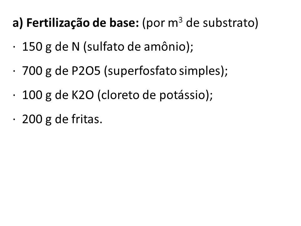 a) Fertilização de base: (por m 3 de substrato) · 150 g de N (sulfato de amônio); · 700 g de P2O5 (superfosfato simples); · 100 g de K2O (cloreto de p