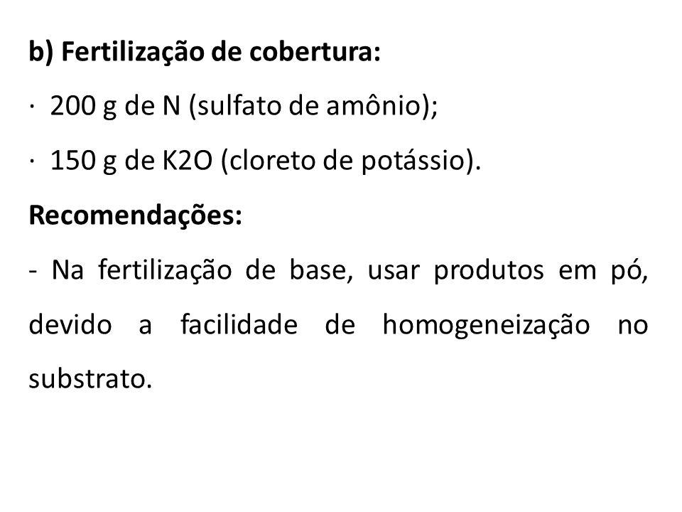 b) Fertilização de cobertura: · 200 g de N (sulfato de amônio); · 150 g de K2O (cloreto de potássio). Recomendações: - Na fertilização de base, usar p
