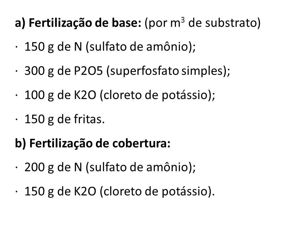 a) Fertilização de base: (por m 3 de substrato) · 150 g de N (sulfato de amônio); · 300 g de P2O5 (superfosfato simples); · 100 g de K2O (cloreto de p