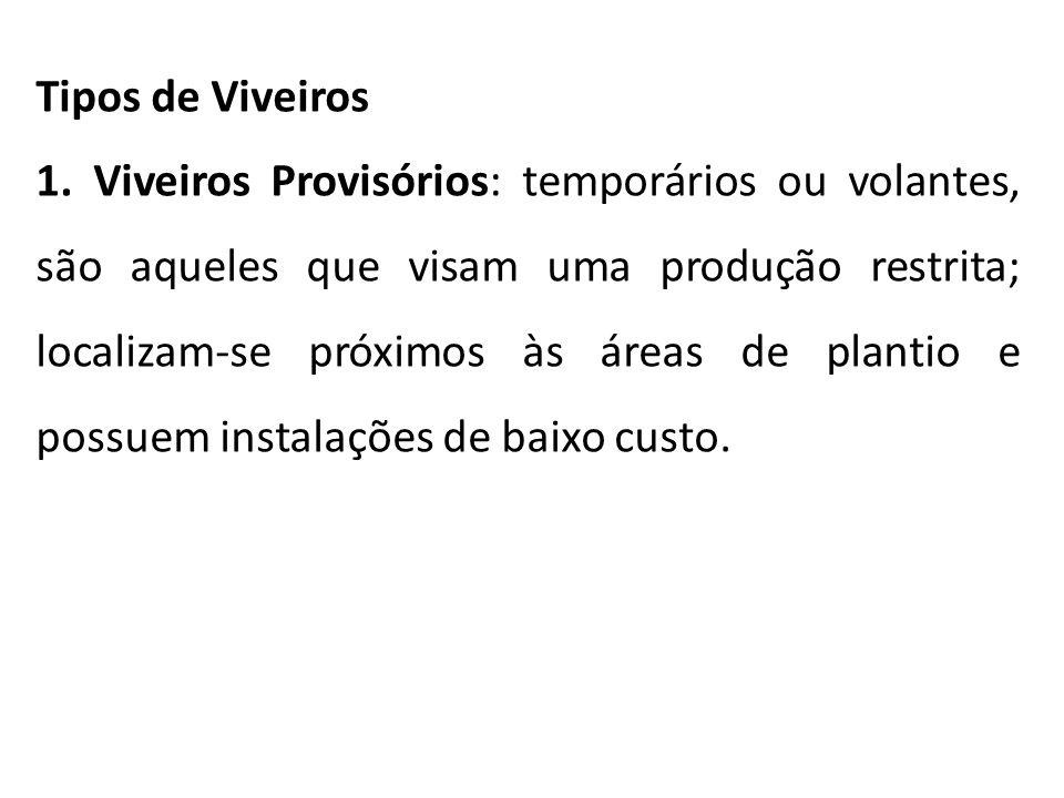 Tipos de Viveiros 1. Viveiros Provisórios: temporários ou volantes, são aqueles que visam uma produção restrita; localizam-se próximos às áreas de pla