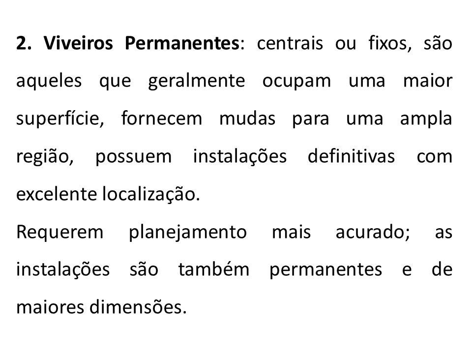 2. Viveiros Permanentes: centrais ou fixos, são aqueles que geralmente ocupam uma maior superfície, fornecem mudas para uma ampla região, possuem inst