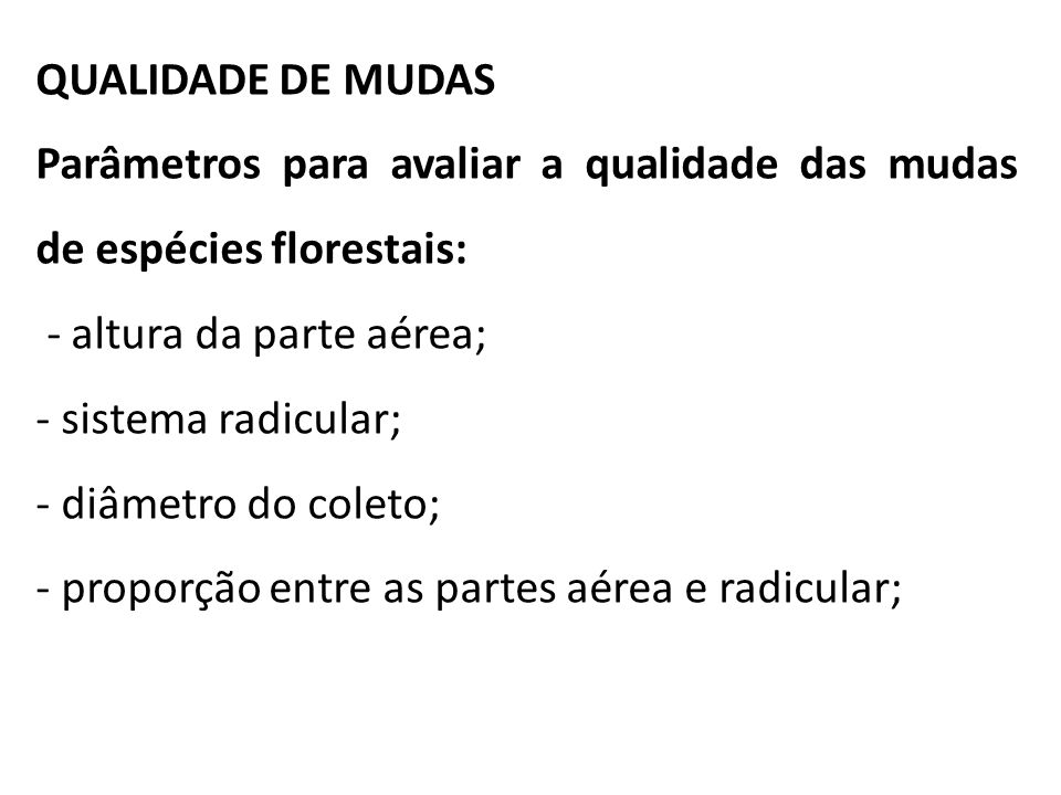 QUALIDADE DE MUDAS Parâmetros para avaliar a qualidade das mudas de espécies florestais: - altura da parte aérea; - sistema radicular; - diâmetro do c