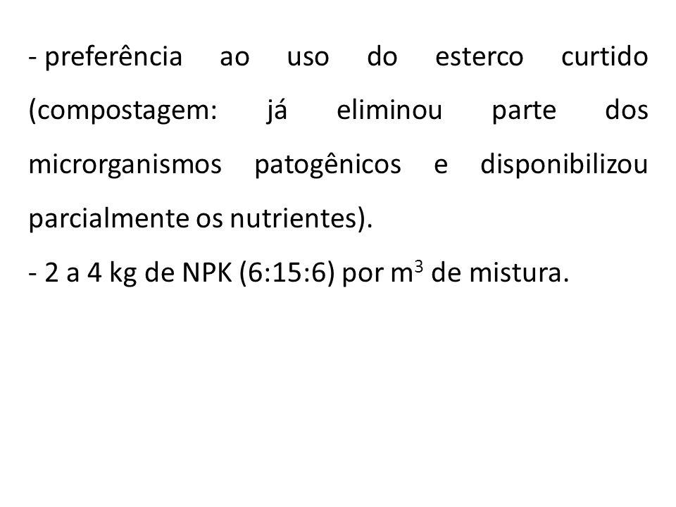 - preferência ao uso do esterco curtido (compostagem: já eliminou parte dos microrganismos patogênicos e disponibilizou parcialmente os nutrientes). -