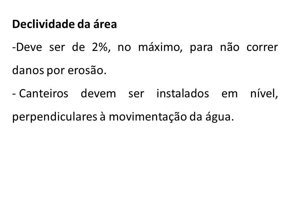 Declividade da área -Deve ser de 2%, no máximo, para não correr danos por erosão. - Canteiros devem ser instalados em nível, perpendiculares à movimen
