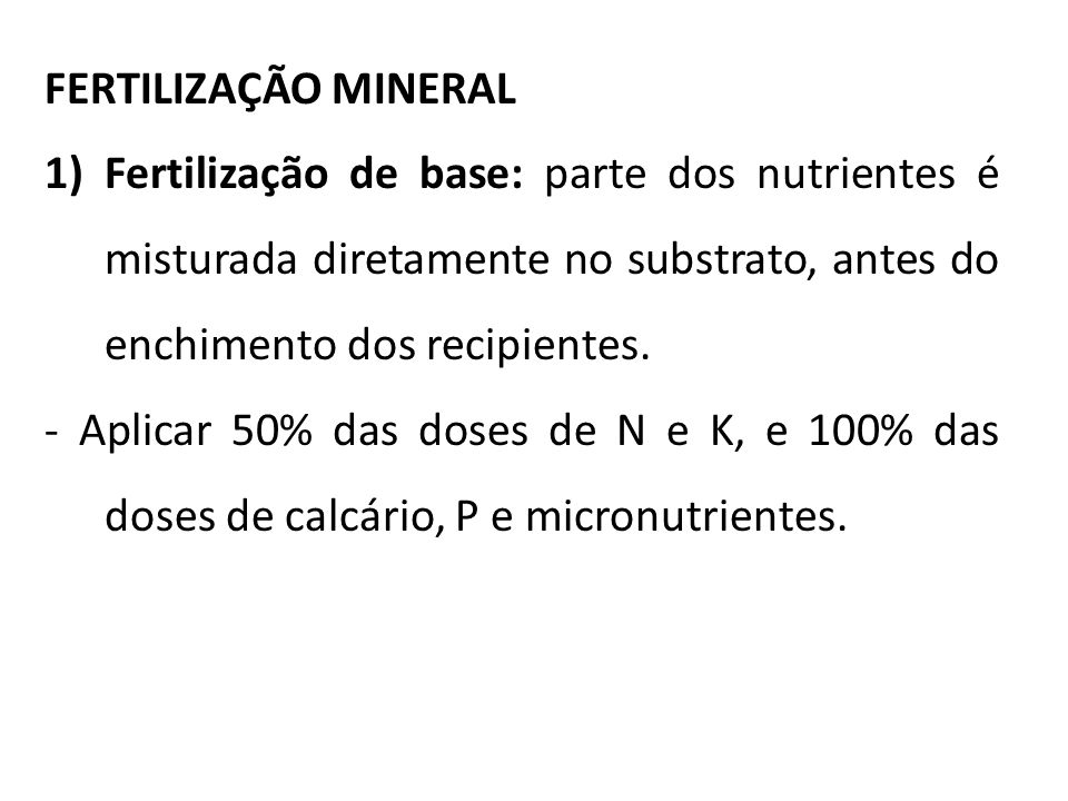 FERTILIZAÇÃO MINERAL 1)Fertilização de base: parte dos nutrientes é misturada diretamente no substrato, antes do enchimento dos recipientes. - Aplicar