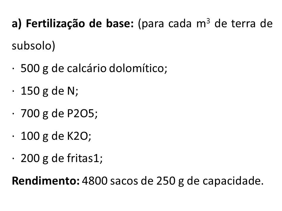 a) Fertilização de base: (para cada m 3 de terra de subsolo) · 500 g de calcário dolomítico; · 150 g de N; · 700 g de P2O5; · 100 g de K2O; · 200 g de