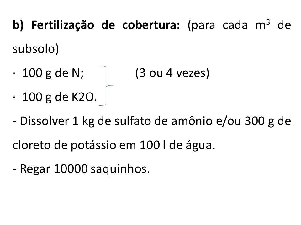 b) Fertilização de cobertura: (para cada m 3 de subsolo) · 100 g de N; (3 ou 4 vezes) · 100 g de K2O. - Dissolver 1 kg de sulfato de amônio e/ou 300 g
