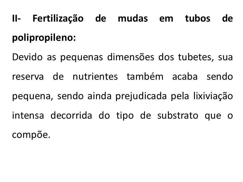 II- Fertilização de mudas em tubos de polipropileno: Devido as pequenas dimensões dos tubetes, sua reserva de nutrientes também acaba sendo pequena, s