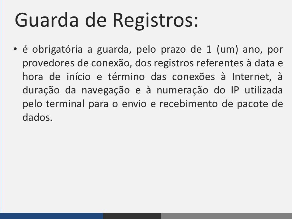 Guarda de Registros: é obrigatória a guarda, pelo prazo de 1 (um) ano, por provedores de conexão, dos registros referentes à data e hora de início e t