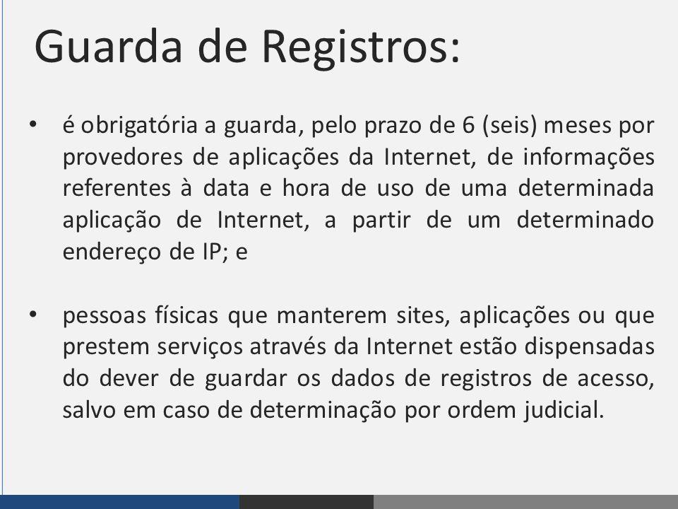 Guarda de Registros: é obrigatória a guarda, pelo prazo de 6 (seis) meses por provedores de aplicações da Internet, de informações referentes à data e
