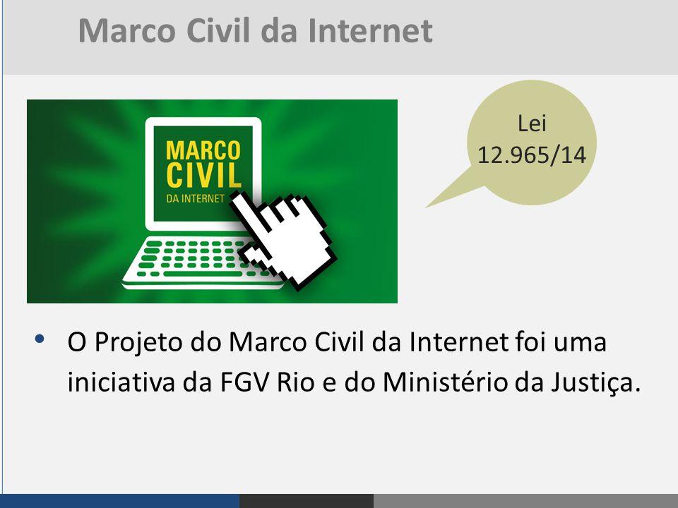 O Projeto do Marco Civil da Internet foi uma iniciativa da FGV Rio e do Ministério da Justiça. Lei 12.965/14 Marco Civil da Internet