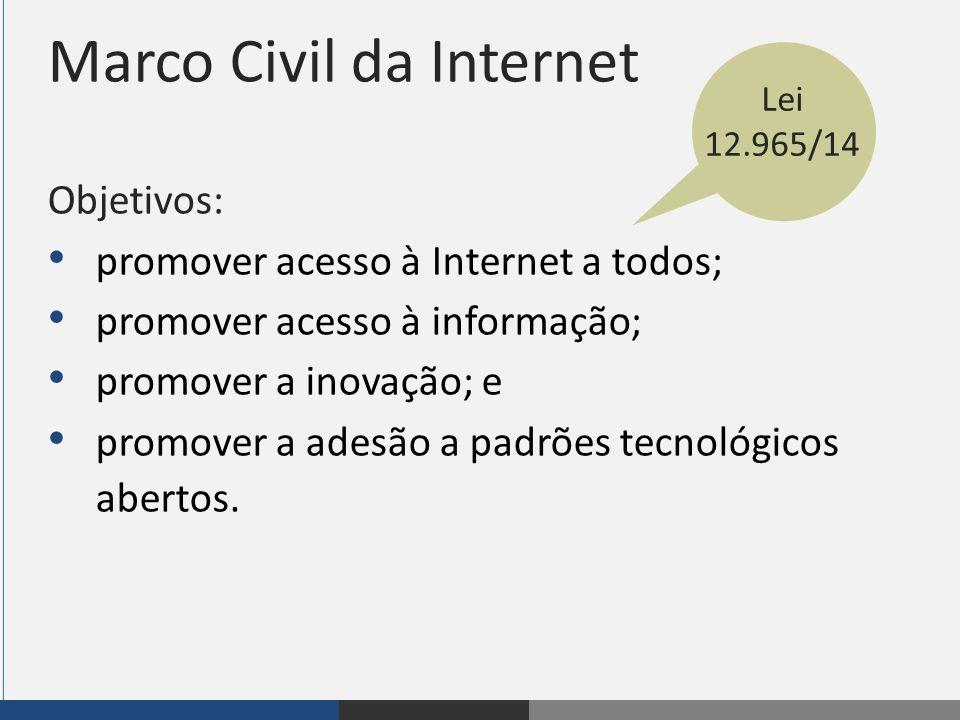 Marco Civil da Internet Objetivos: promover acesso à Internet a todos; promover acesso à informação; promover a inovação; e promover a adesão a padrõe