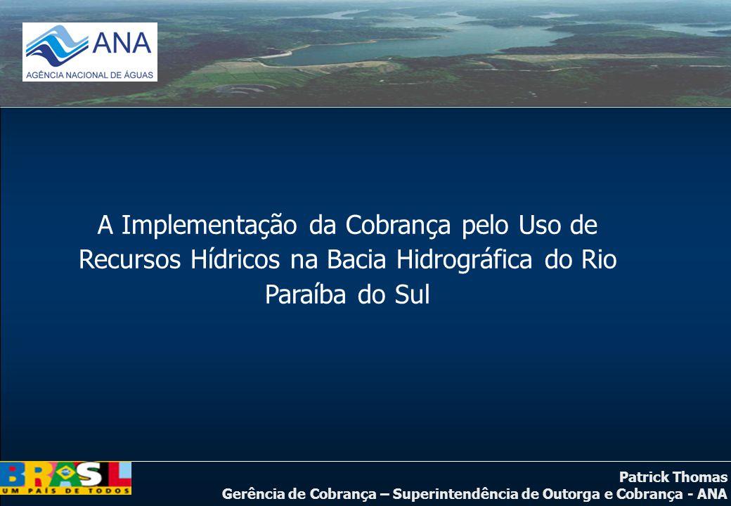Patrick Thomas Gerência de Cobrança – Superintendência de Outorga e Cobrança - ANA A Implementação da Cobrança pelo Uso de Recursos Hídricos na Bacia