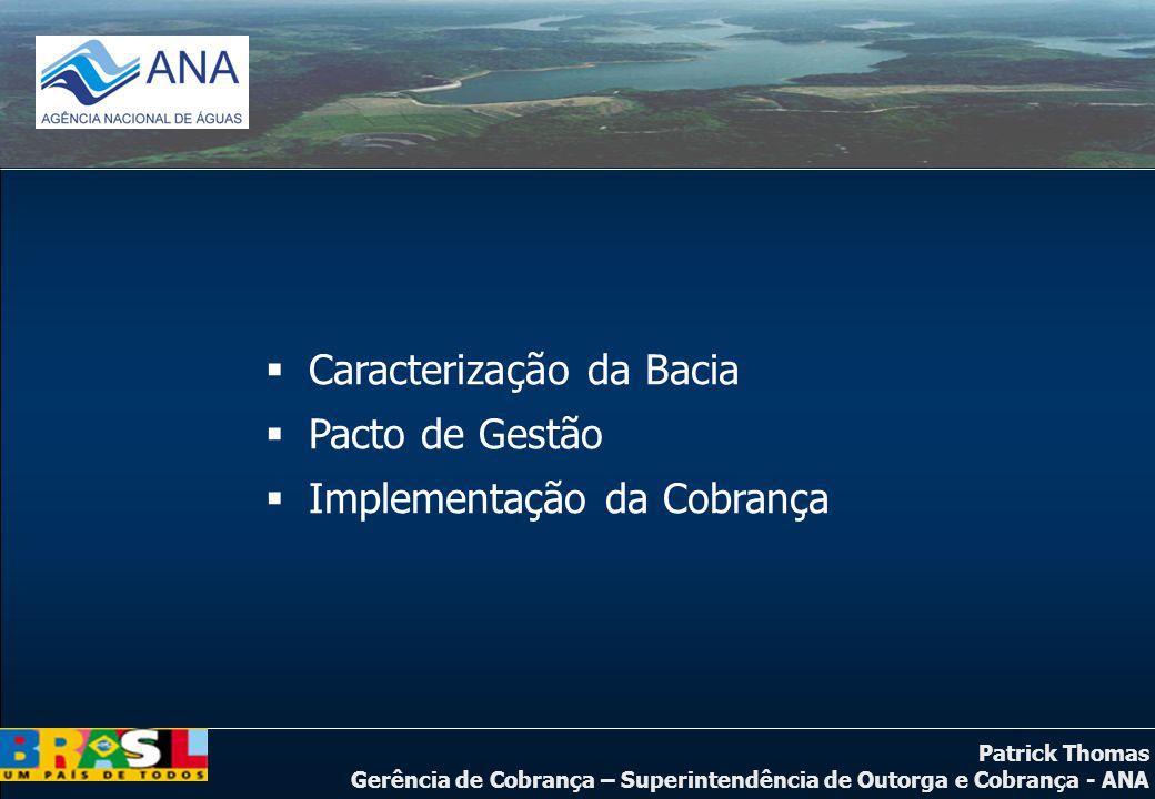 Patrick Thomas Gerência de Cobrança – Superintendência de Outorga e Cobrança - ANA  Caracterização da Bacia  Pacto de Gestão  Implementação da Cobr