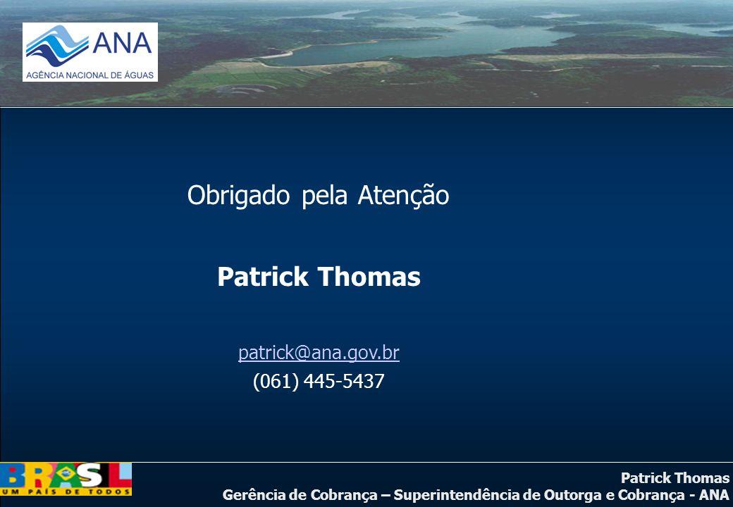 Patrick Thomas Gerência de Cobrança – Superintendência de Outorga e Cobrança - ANA Obrigado pela Atenção Patrick Thomas patrick@ana.gov.br (061) 445-5