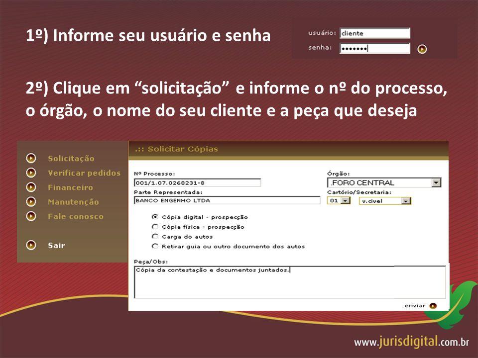 1º) Informe seu usuário e senha 2º) Clique em solicitação e informe o nº do processo, o órgão, o nome do seu cliente e a peça que deseja