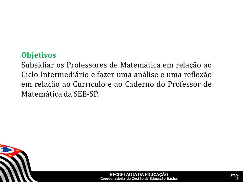 SECRETARIA DA EDUCAÇÃO Coordenadoria de Gestão da Educação Básica Slide 3 Objetivos Subsidiar os Professores de Matemática em relação ao Ciclo Interme