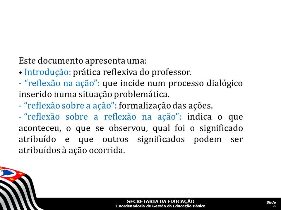 SECRETARIA DA EDUCAÇÃO Coordenadoria de Gestão da Educação Básica Slide 6 Este documento apresenta uma: Introdução: prática reflexiva do professor. -