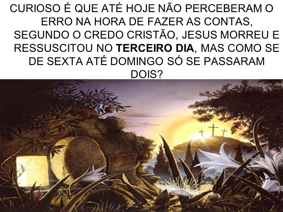 13 CURIOSO É QUE ATÉ HOJE NÃO PERCEBERAM O ERRO NA HORA DE FAZER AS CONTAS, SEGUNDO O CREDO CRISTÃO, JESUS MORREU E RESSUSCITOU NO TERCEIRO DIA, MAS C