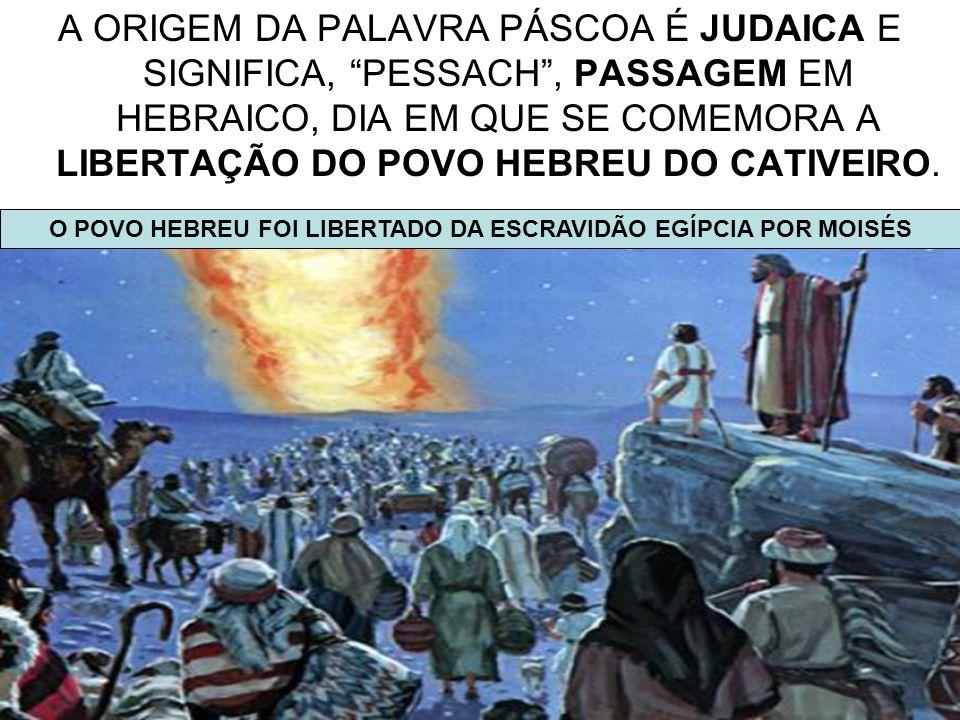 """4 A ORIGEM DA PALAVRA PÁSCOA É JUDAICA E SIGNIFICA, """"PESSACH"""", PASSAGEM EM HEBRAICO, DIA EM QUE SE COMEMORA A LIBERTAÇÃO DO POVO HEBREU DO CATIVEIRO."""
