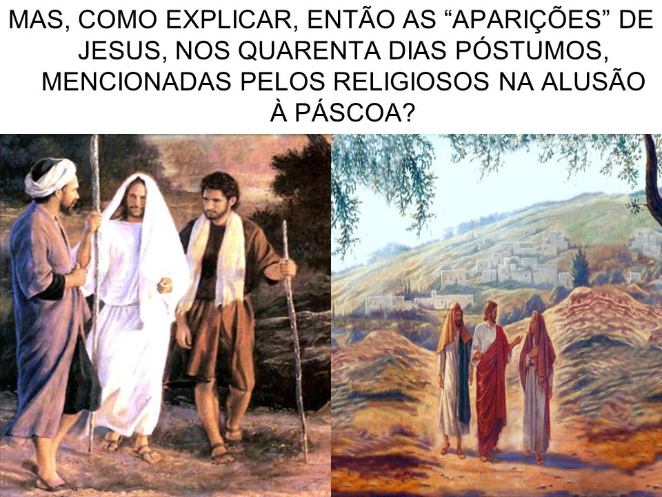 """7 MAS, COMO EXPLICAR, ENTÃO AS """"APARIÇÕES"""" DE JESUS, NOS QUARENTA DIAS PÓSTUMOS, MENCIONADAS PELOS RELIGIOSOS NA ALUSÃO À PÁSCOA?"""