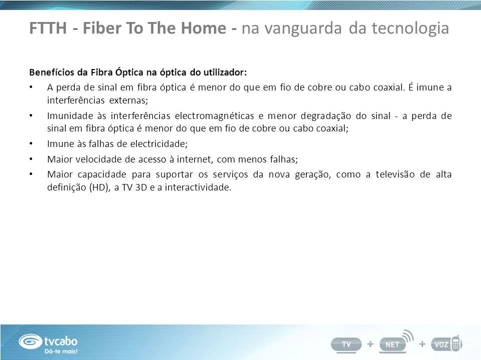 FTTH - Fiber To The Home - na vanguarda da tecnologia Benefícios da Fibra Óptica na óptica do utilizador: A perda de sinal em fibra óptica é menor do que em fio de cobre ou cabo coaxial.