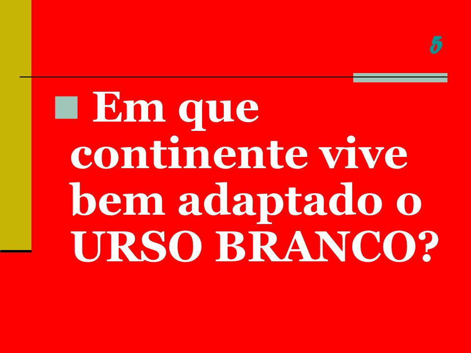 5 Em que continente vive bem adaptado o URSO BRANCO