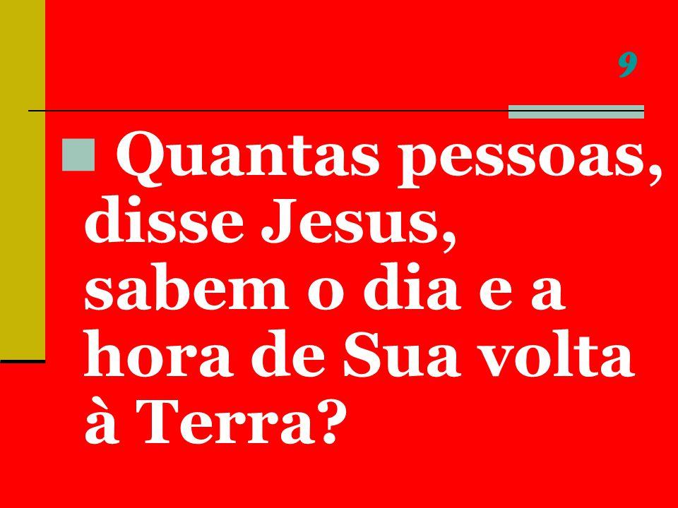 9 Quantas pessoas, disse Jesus, sabem o dia e a hora de Sua volta à Terra