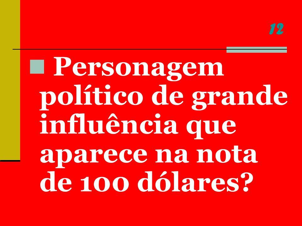 12 Personagem político de grande influência que aparece na nota de 100 dólares