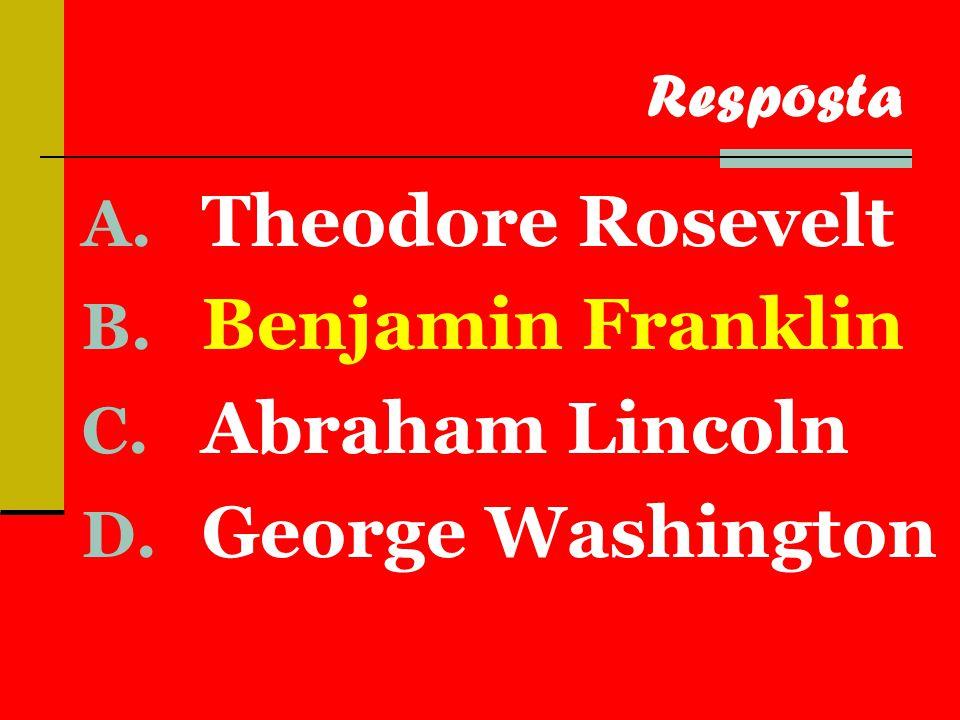 A. Theodore Rosevelt B. Benjamin Franklin C. Abraham Lincoln D. George Washington Resposta
