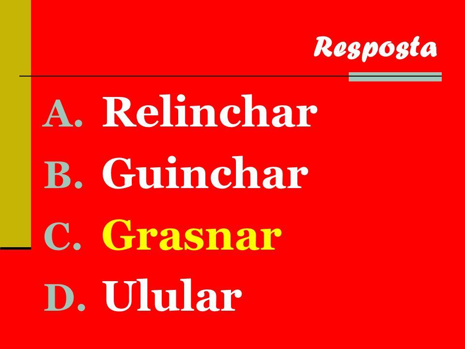 A. Relinchar B. Guinchar C. Grasnar D. Ulular Resposta
