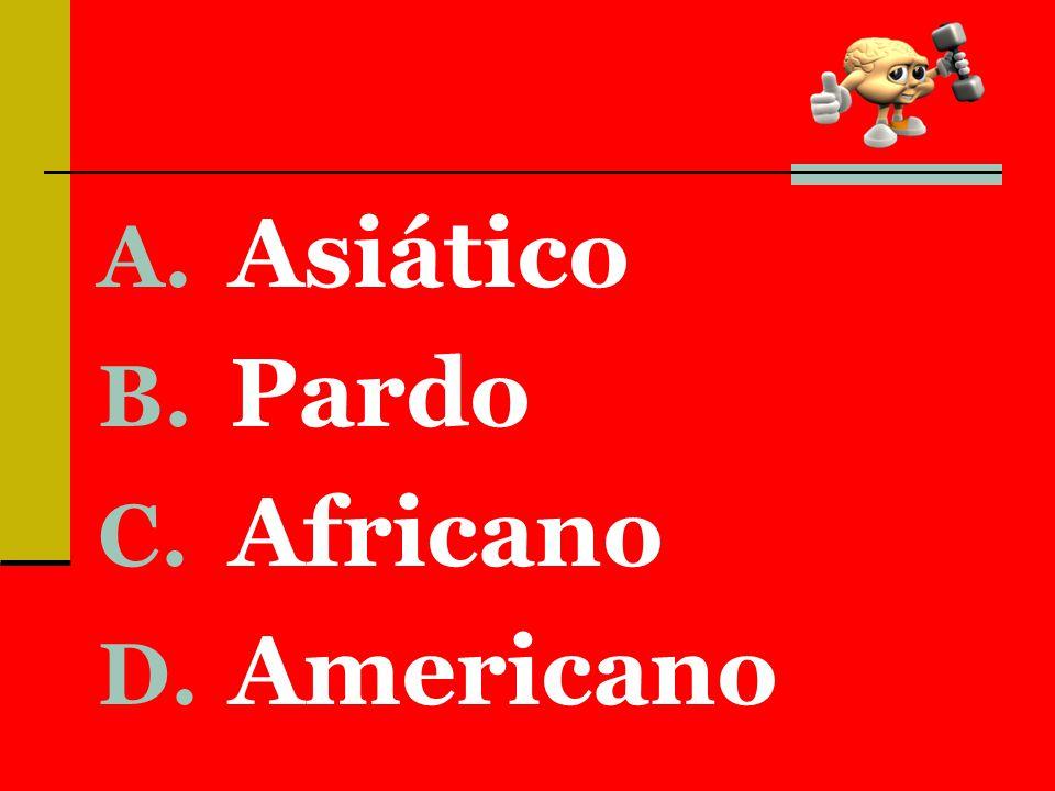 A. Asiático B. Pardo C. Africano D. Americano