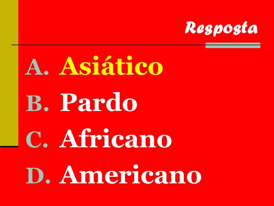 A. Asiático B. Pardo C. Africano D. Americano Resposta