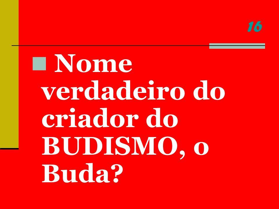 16 Nome verdadeiro do criador do BUDISMO, o Buda